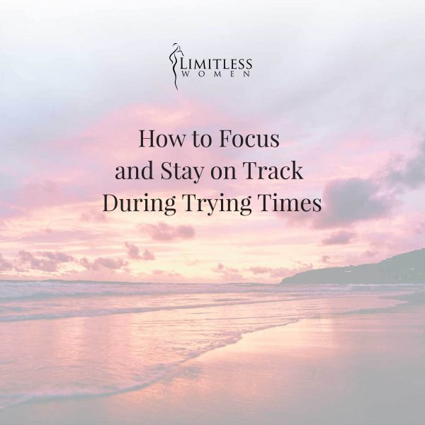 How to Focus and Stay on Track During Trying Times